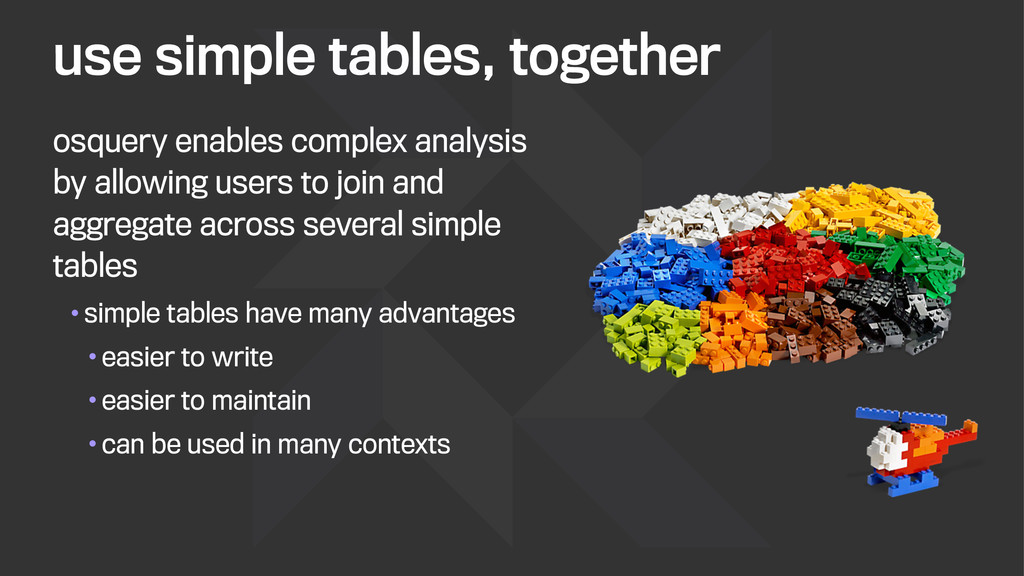 use simple tables, together osquery enables com...