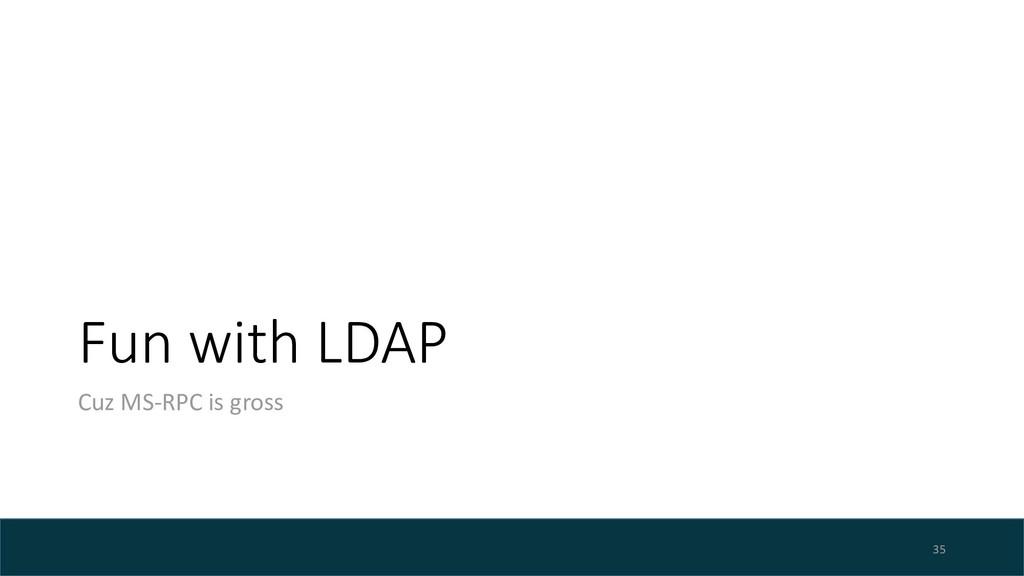 Fun with LDAP Cuz MS-RPC is gross 35