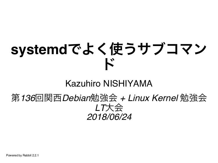 systemdでよく使うサブコマン ド Kazuhiro NISHIYAMA 第136回関西D...