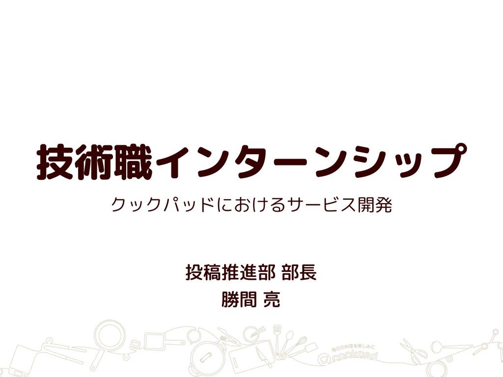 技術職インターンシップ 投稿推進部 部長 勝間 亮 クックパッドにおけるサービス開発