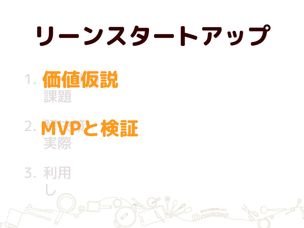 リーンスタートアップ 1. ユーザの 課題 2. 解決策 実際 3. 利用 し MVPと検証 ...
