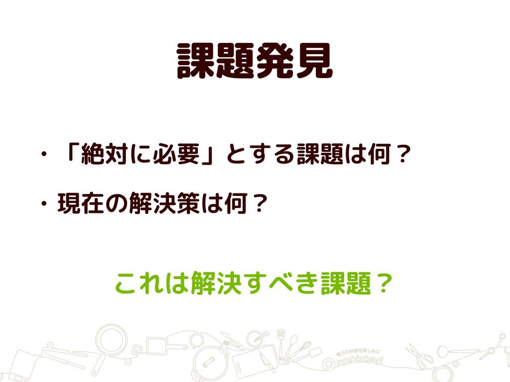 課題発見 • 「絶対に必要」とする課題は何? • 現在の解決策は何? これは解決すべき課題?