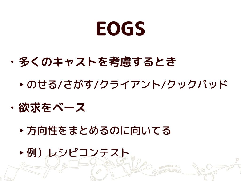 EOGS • 多くのキャストを考慮するとき ‣ のせる/さがす/クライアント/クックパッド •...