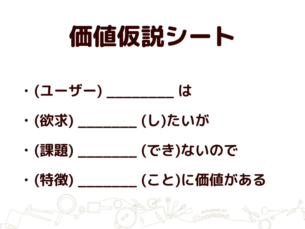 価値仮説シート • (ユーザー) ________ は • (欲求) _______ (し)た...