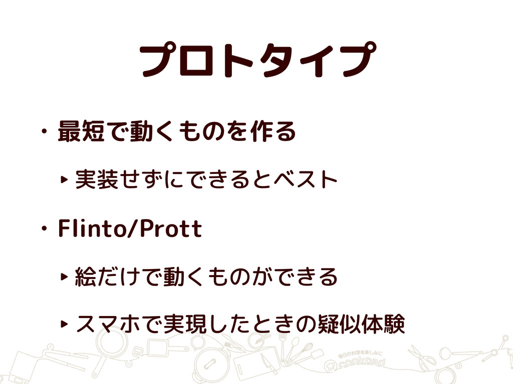 プロトタイプ • 最短で動くものを作る ‣ 実装せずにできるとベスト • Flinto/Pro...
