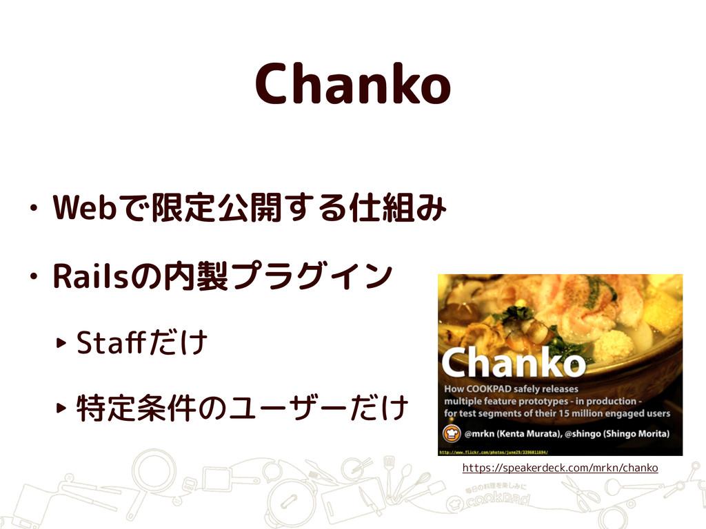 Chanko • Webで限定公開する仕組み • Railsの内製プラグイン ‣ Staffだけ...