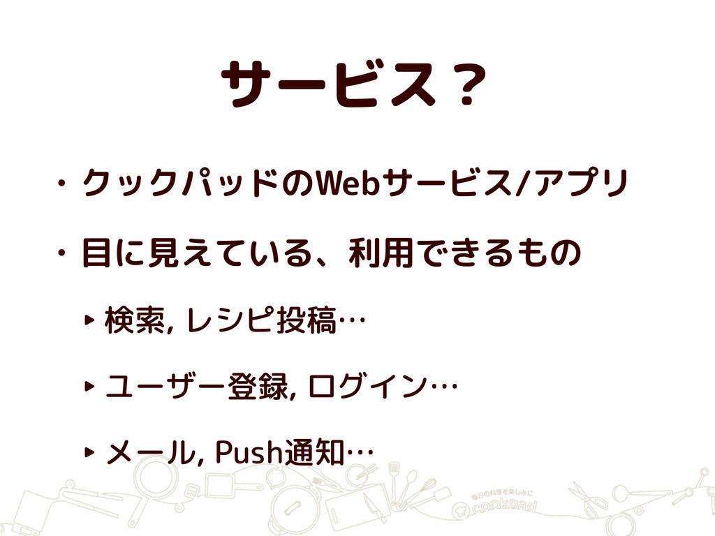 サービス? • クックパッドのWebサービス/アプリ • 目に見えている、利用できるもの ‣ ...