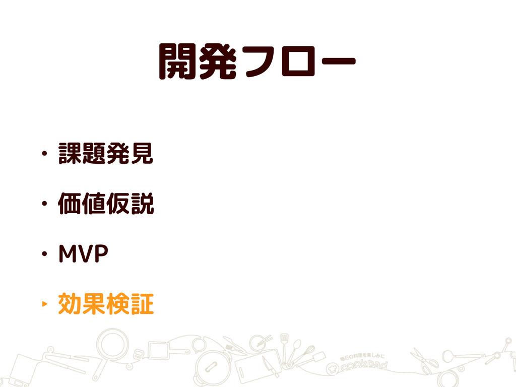 開発フロー • 課題発見 • 価値仮説 • MVP ‣ 効果検証