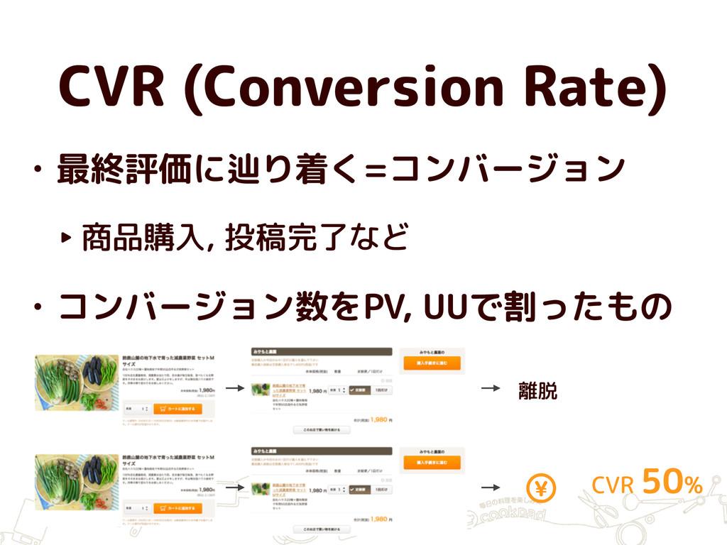 CVR (Conversion Rate) • 最終評価に辿り着く=コンバージョン ‣ 商品購...