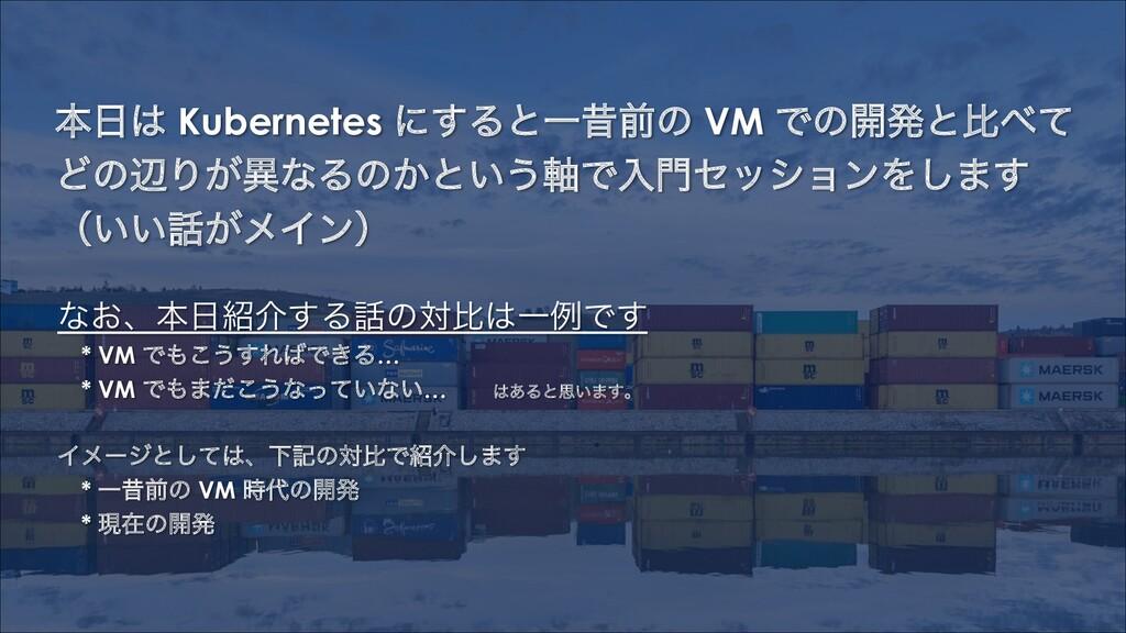 ຊ Kubernetes ʹ͢ΔͱҰੲલͷ VM Ͱͷ։ൃͱൺͯ ͲͷลΓ͕ҟͳΔͷ͔ͱ...