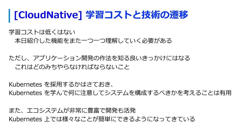 [CloudNative] 学習コストと技術の遷移 学習コストは低くはない 本⽇紹介した機能...
