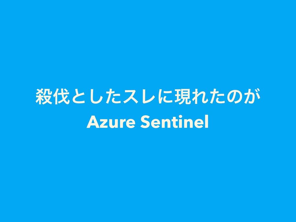 െͱͨ͠εϨʹݱΕͨͷ͕ Azure Sentinel