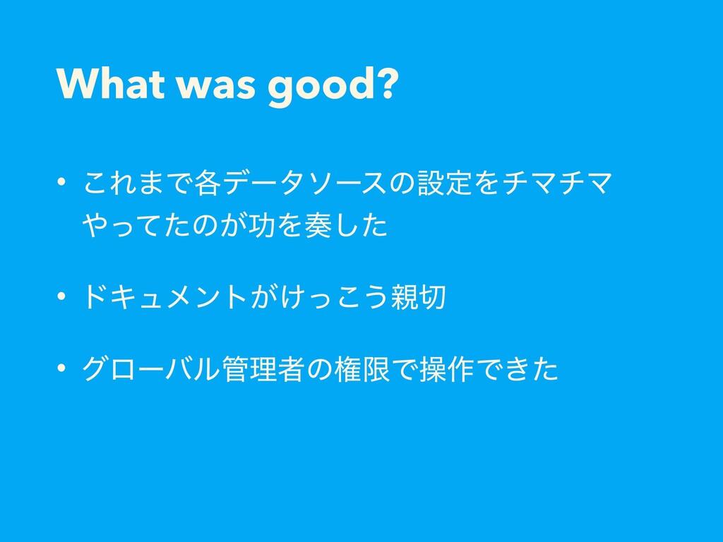 What was good? • ͜Ε·Ͱ֤σʔλιʔεͷઃఆΛνϚνϚ ͬͯͨͷ͕ޭΛ͠...