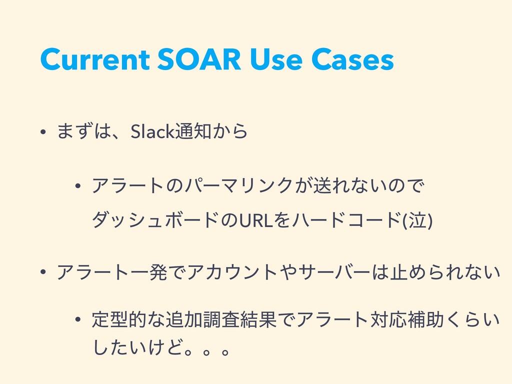 Current SOAR Use Cases • ·ͣɺSlack௨͔Β • Ξϥʔτͷύ...