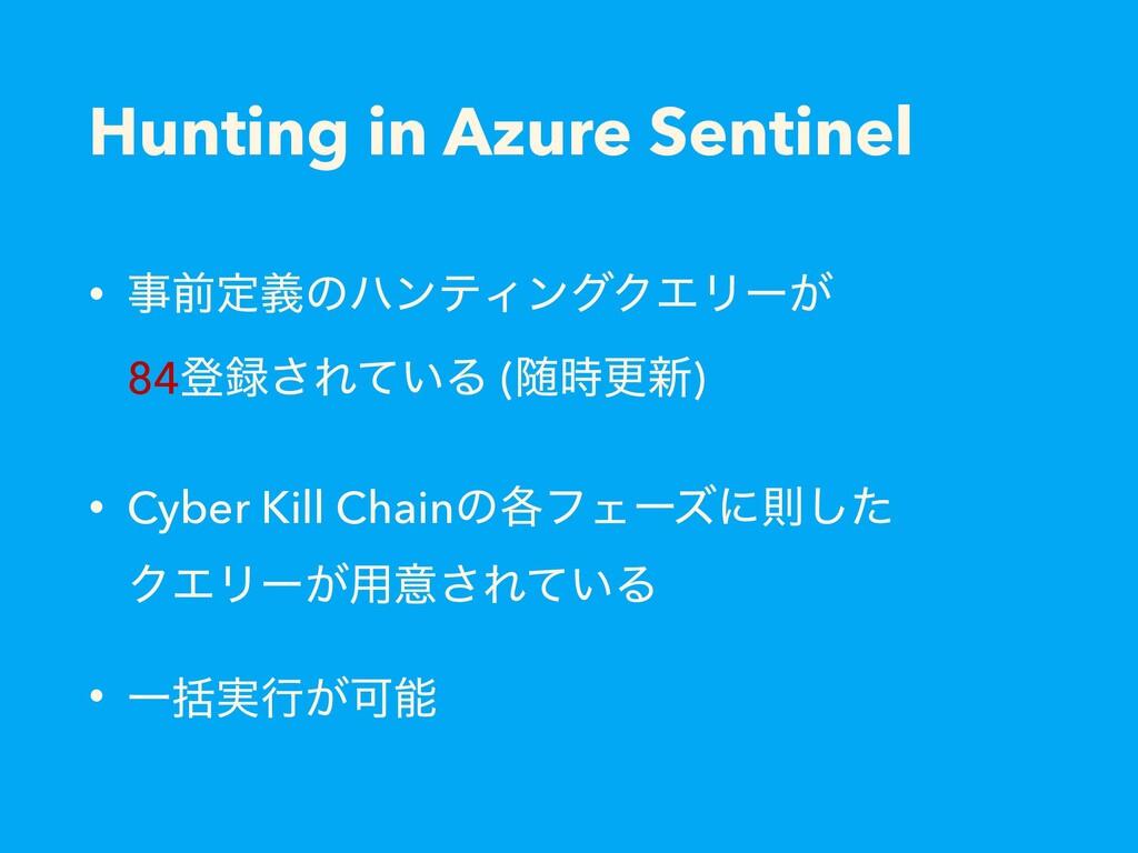 Hunting in Azure Sentinel • લఆٛͷϋϯςΟϯάΫΤϦʔ͕ 84...