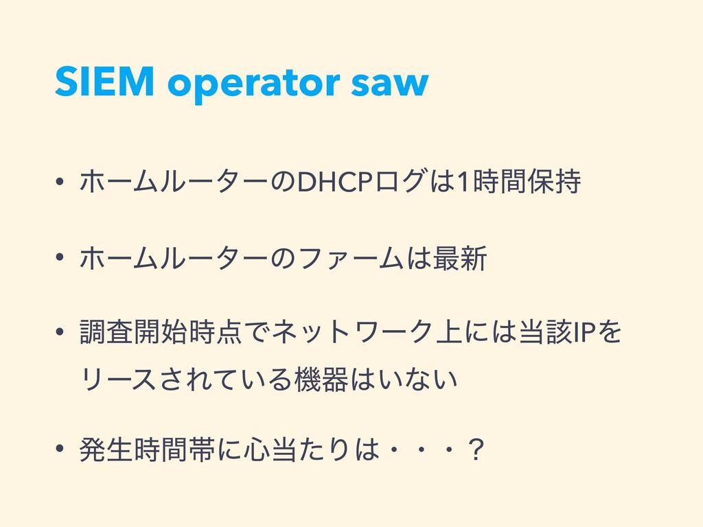 SIEM operator saw • ϗʔϜϧʔλʔͷDHCPϩά1ؒอ • ϗʔϜϧ...