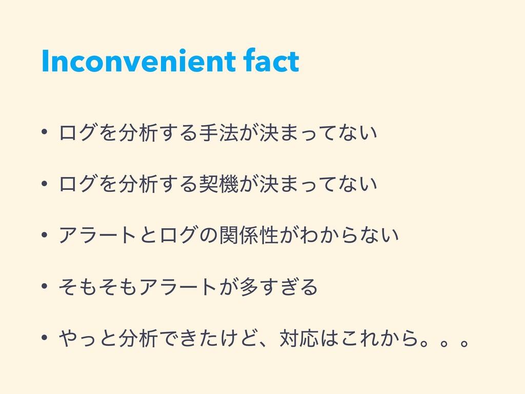 Inconvenient fact • ϩάΛੳ͢Δख๏͕ܾ·ͬͯͳ͍ • ϩάΛੳ͢Δܖ...