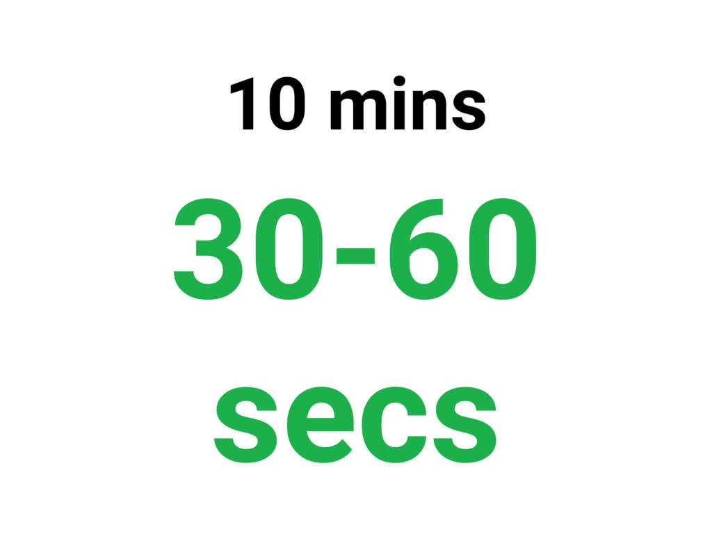 10 mins 30-60 secs