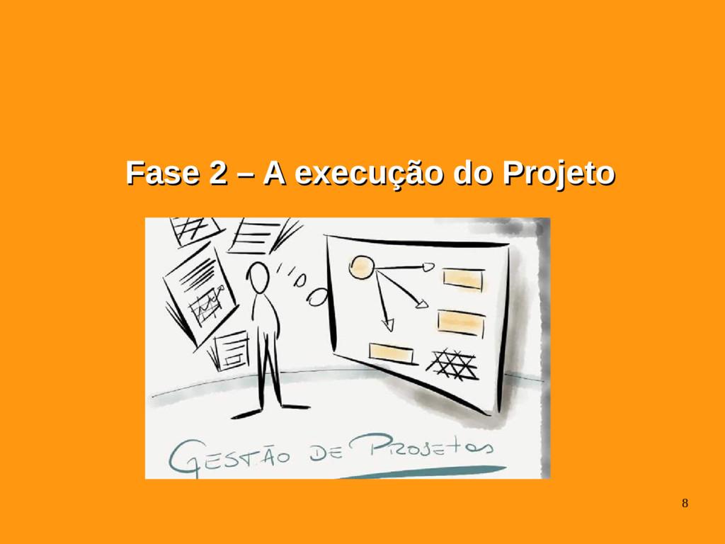 8 Fase 2 – A execução do Projeto Fase 2 – A exe...