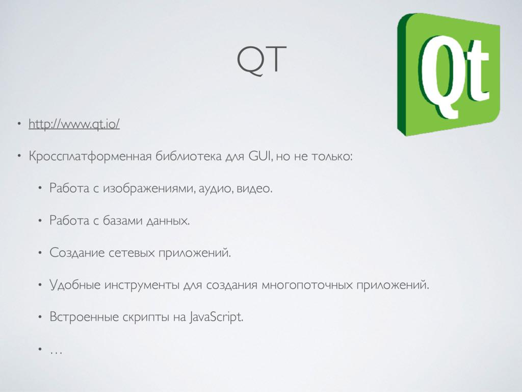QT • http://www.qt.io/ • Кроссплатформенная биб...