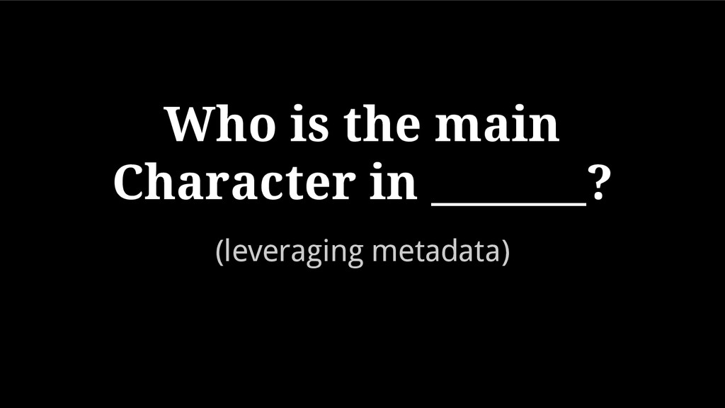(leveraging metadata) Who is the main Character...