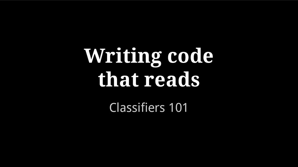 Classifiers 101 Writing code that reads