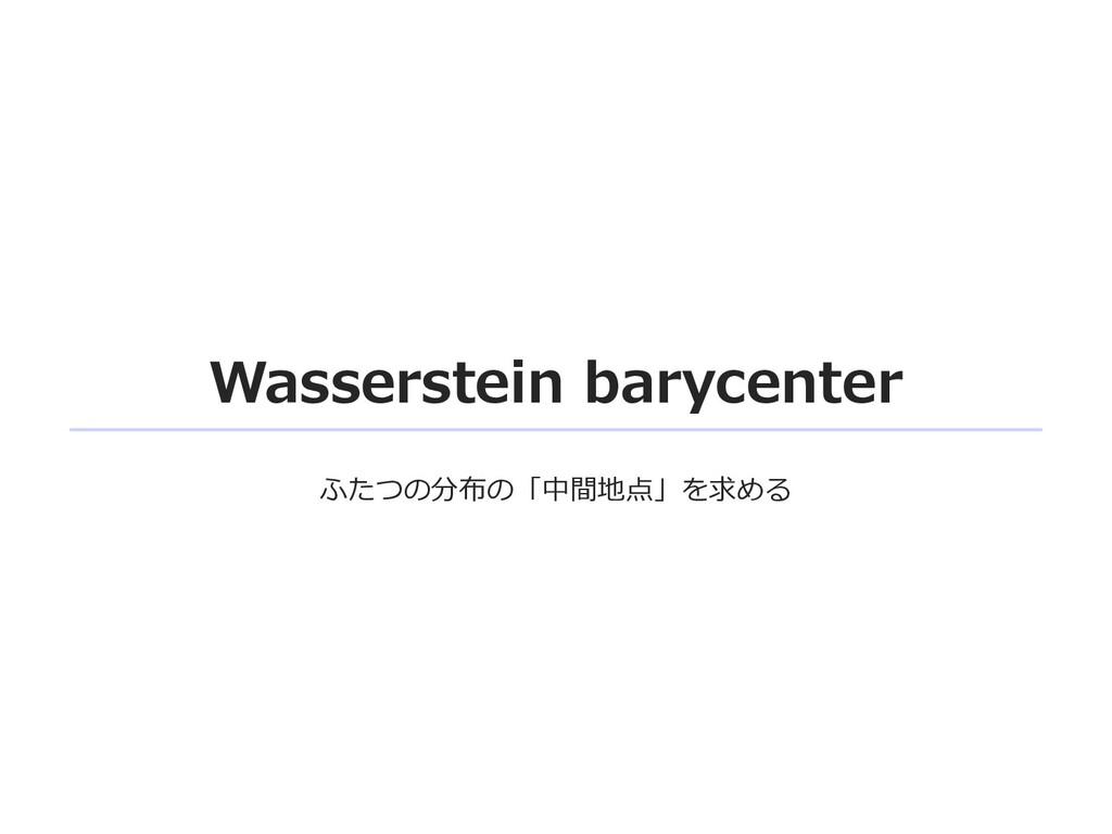 Wasserstein barycenter ふたつの分布の「中間地点」を求める