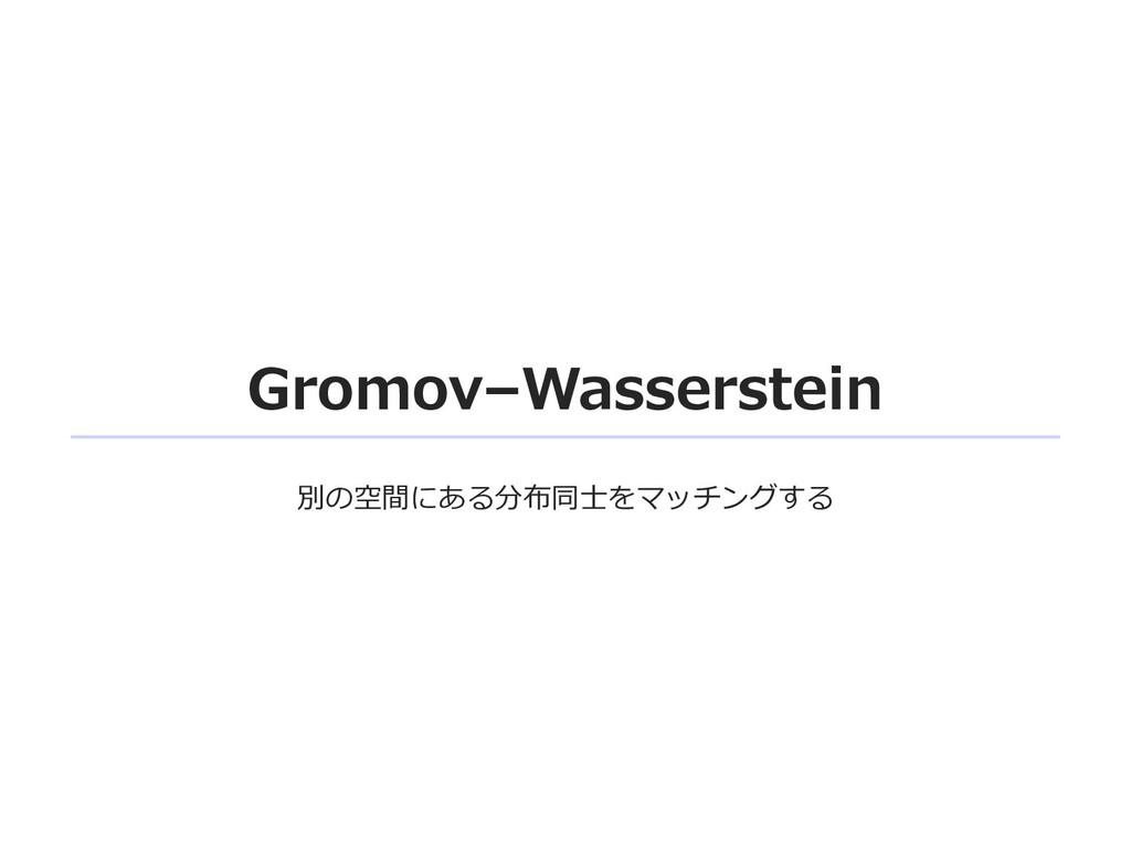 Gromov–Wasserstein 別の空間にある分布同⼠をマッチングする