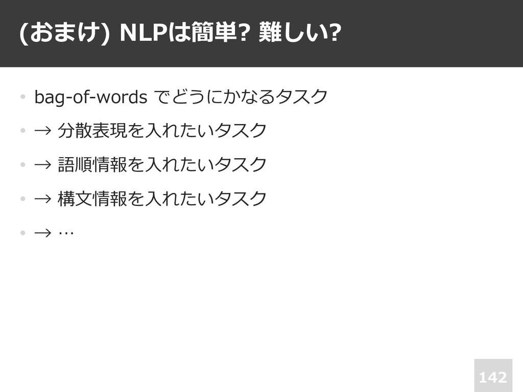 (おまけ) NLPは簡単? 難しい? 142 • bag-of-words でどうにかなるタス...