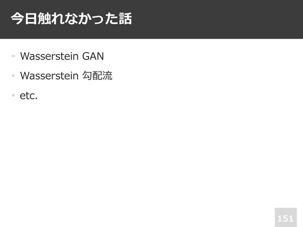 今⽇触れなかった話 151 • Wasserstein GAN • Wasserstein 勾...