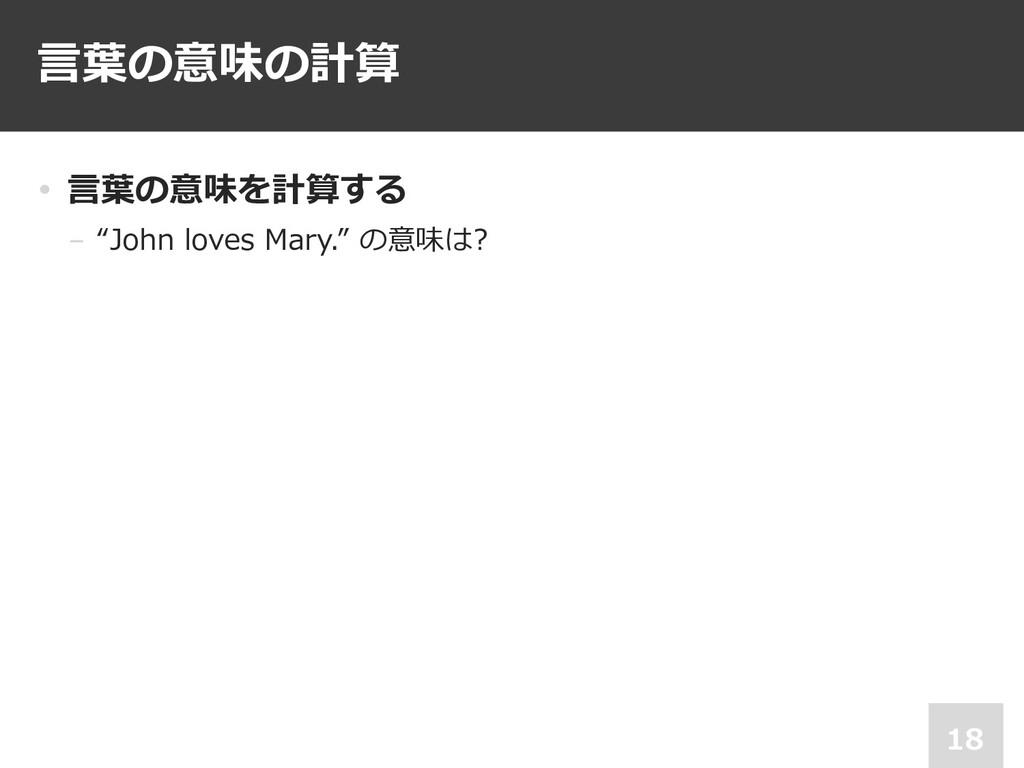 """⾔葉の意味の計算 18 • ⾔葉の意味を計算する − """"John loves Mary."""" の..."""