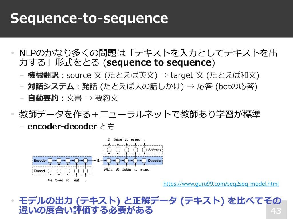 Sequence-to-sequence 43 • NLPのかなり多くの問題は「テキストを⼊⼒...