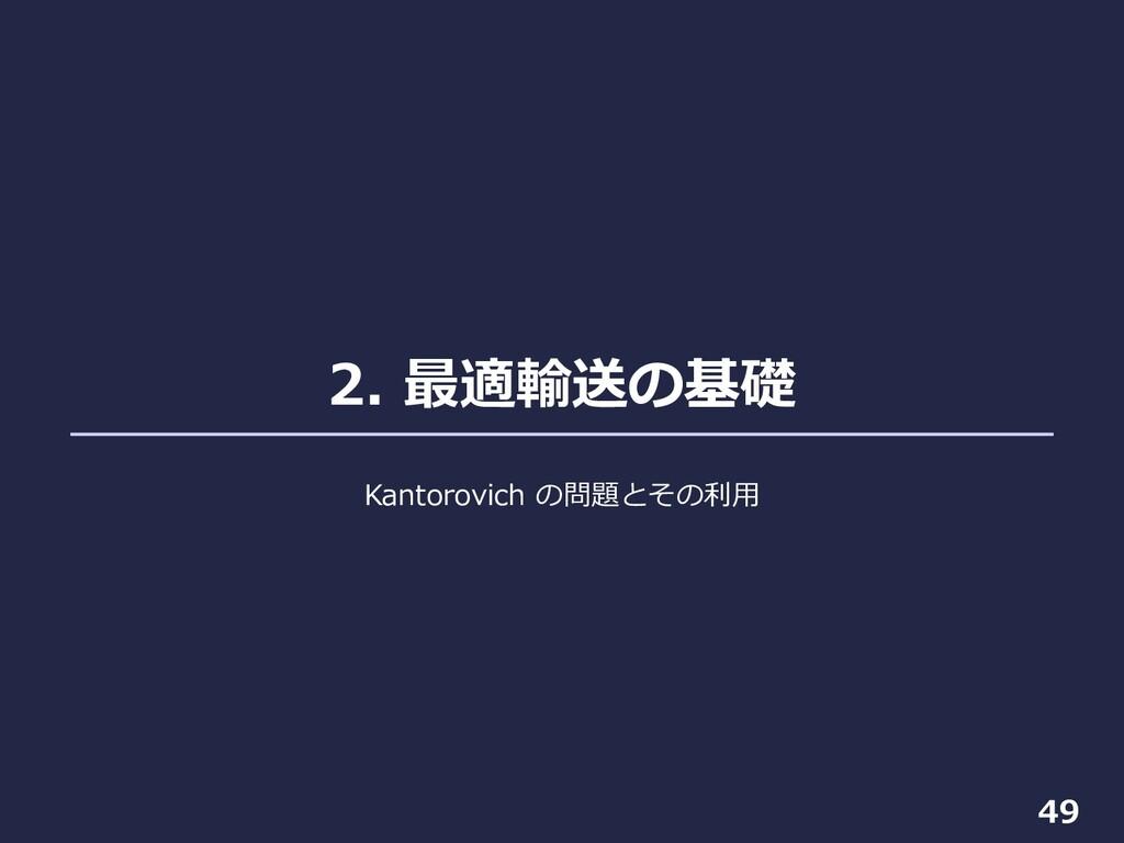 2. 最適輸送の基礎 49 Kantorovich の問題とその利⽤