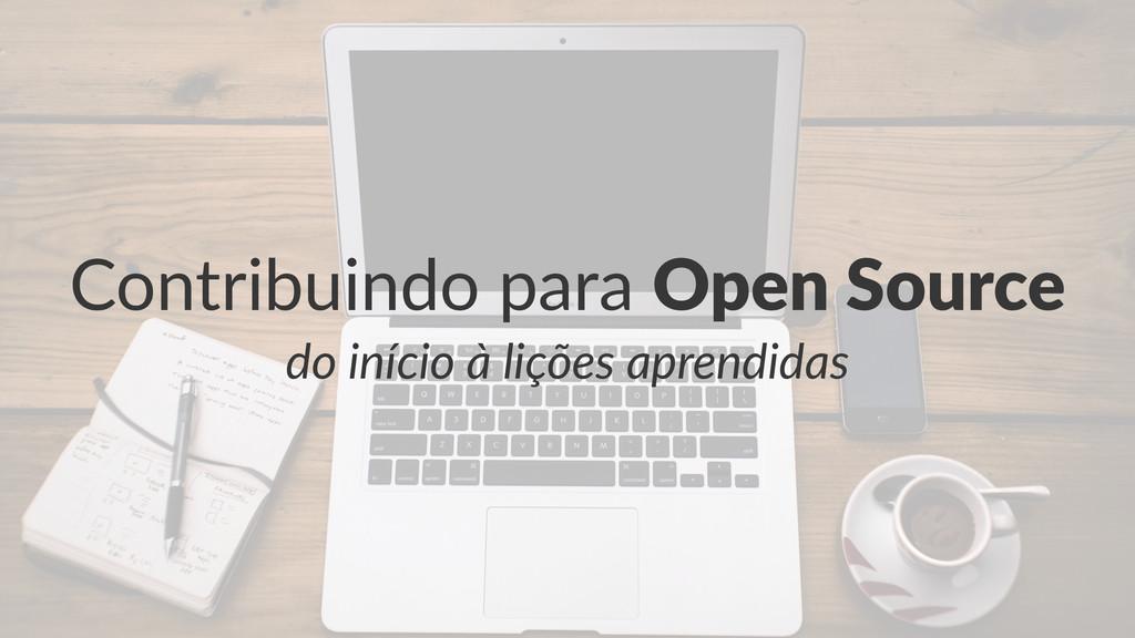 Contribuindo*para*Open%Source do#início#à#liçõe...