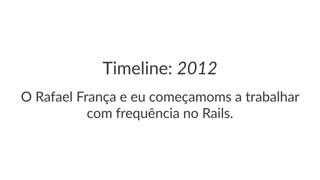 """Timeline:(2012 O""""Rafael""""França""""e""""eu""""começamoms""""..."""