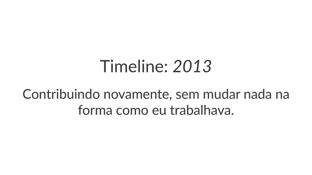 Timeline:(2013 Contribuindo*novamente,*sem*muda...