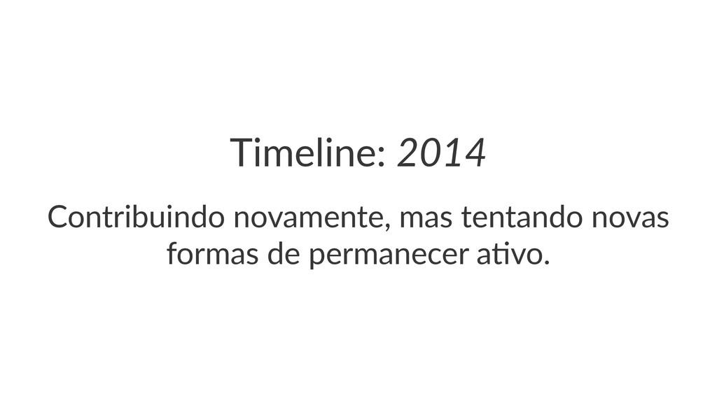 Timeline:(2014 Contribuindo*novamente,*mas*tent...