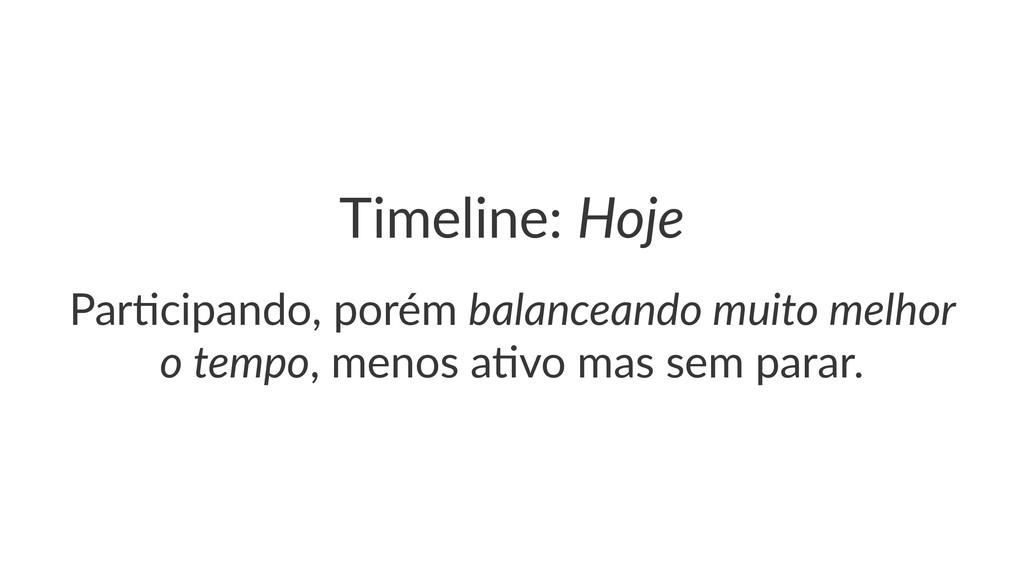 Timeline:(Hoje Par$cipando,,porém,balanceando)m...