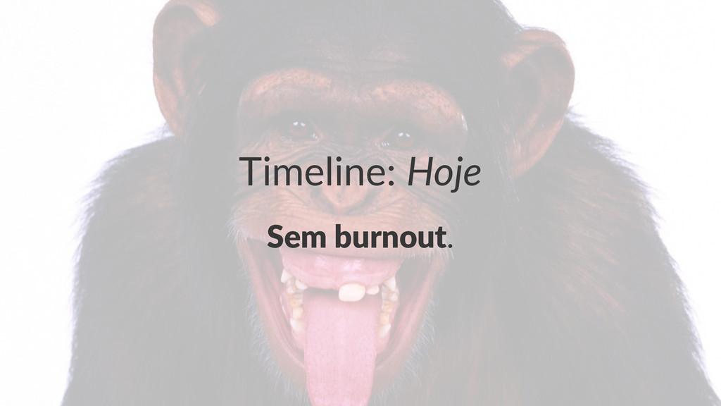 Timeline:(Hoje Sem$burnout.