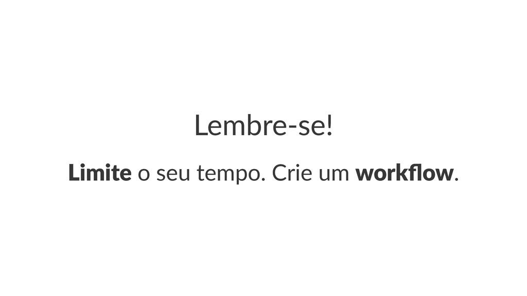 Lembre&se! Limite!o!seu!tempo.!Crie!um!workflow.