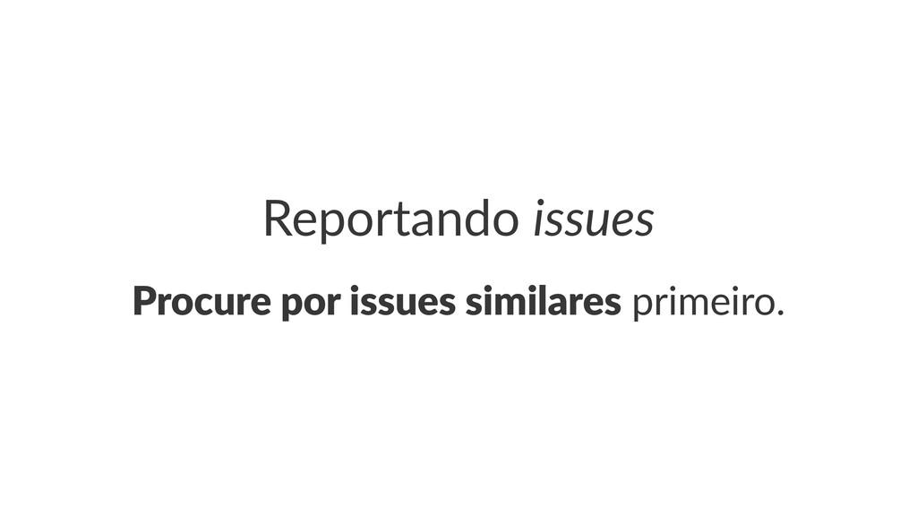 Reportando*issues Procure'por'issues'similares!...