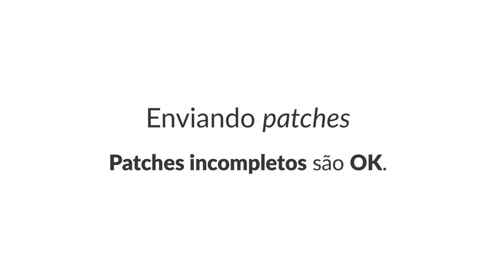 Enviando(patches Patches(incompletos!são!OK.
