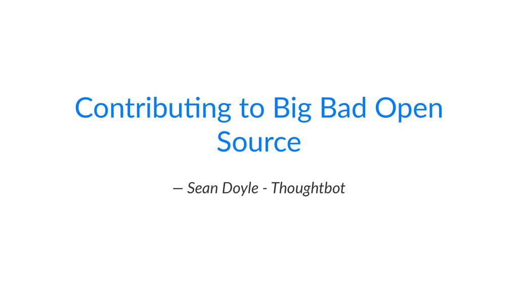 "Contribu)ng+to+Big+Bad+Open+ Source —""Sean""Doyl..."