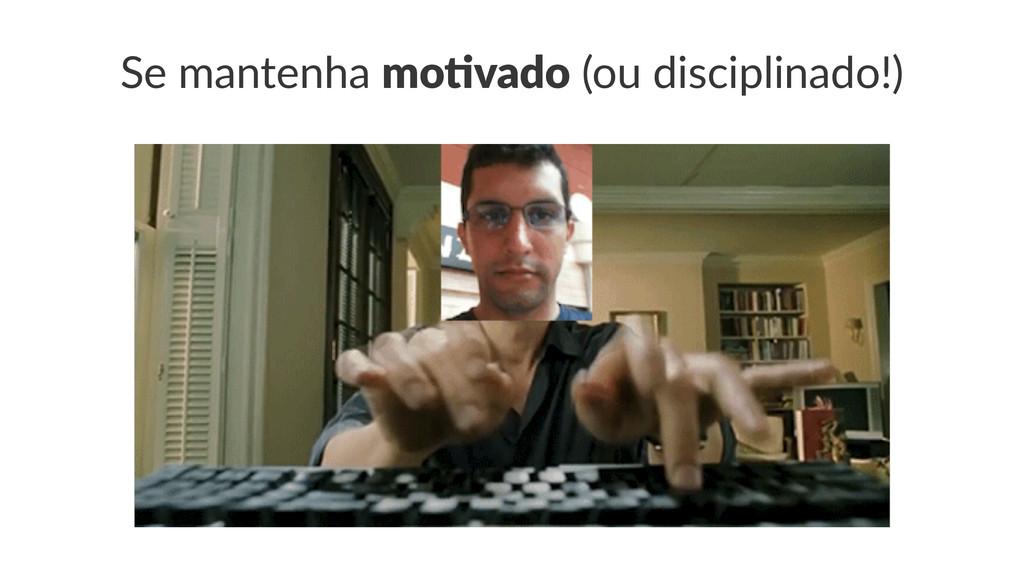 Se#mantenha#mo#vado#(ou#disciplinado!)
