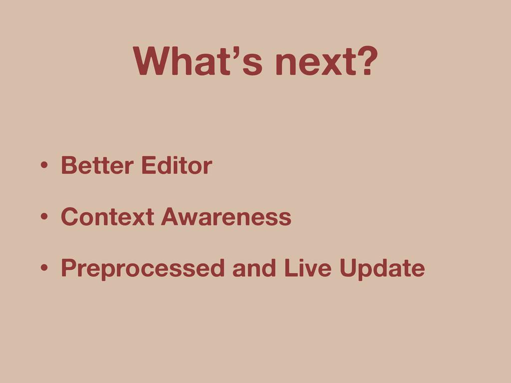 • Better Editor • Context Awareness • Preproces...