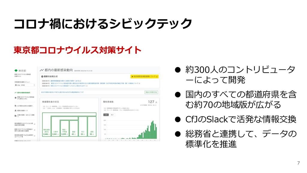 7 東京都コロナウイルス対策サイト ● 約300人のコントリビュータ ーによって開発 ● 国内...