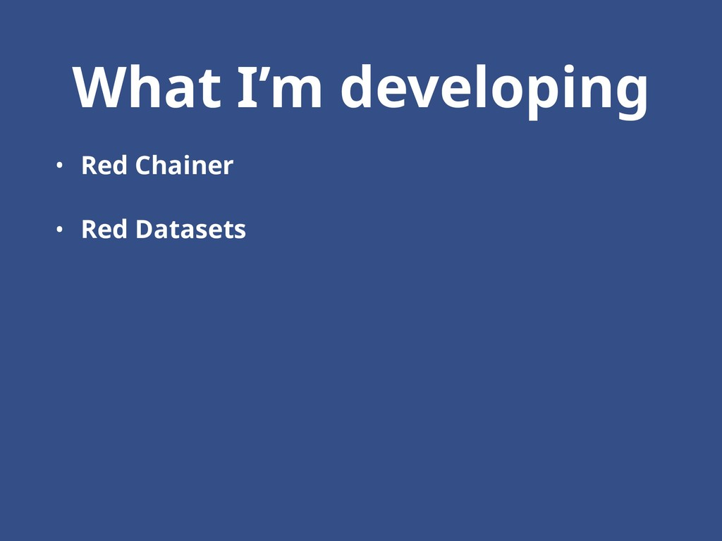 What I'm developing • Red Chainer • Red Datasets