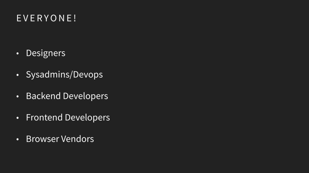E V E R YO N E ! • Designers • Sysadmins/Devops...
