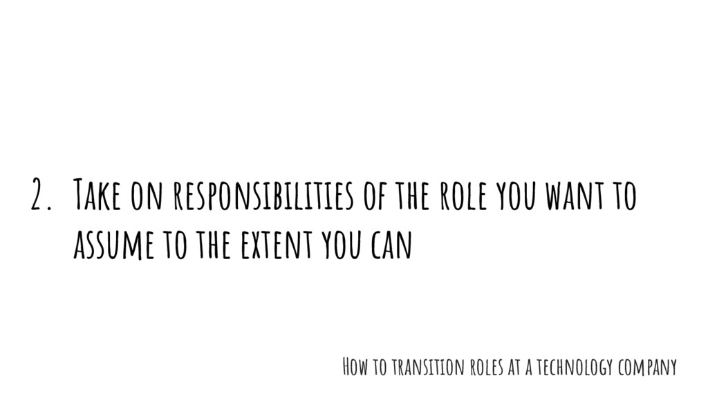 2. Take on responsibilities of the role you wan...