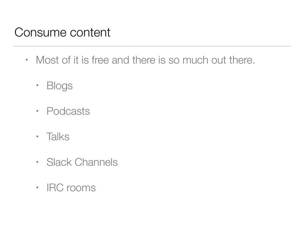 Consume content • Most of it is free and there ...